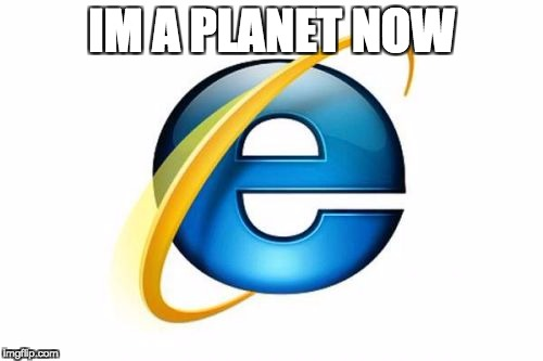 Internet Explorer Meme | IM A PLANET NOW | image tagged in memes,internet explorer | made w/ Imgflip meme maker