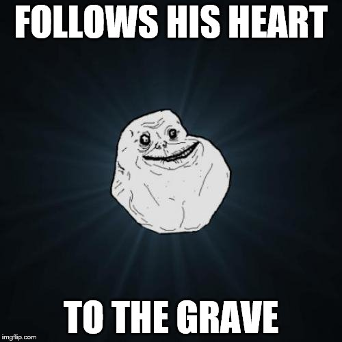 Forever Alone | FOLLOWS HIS HEART TO THE GRAVE | image tagged in memes,forever alone,forever alone guy | made w/ Imgflip meme maker