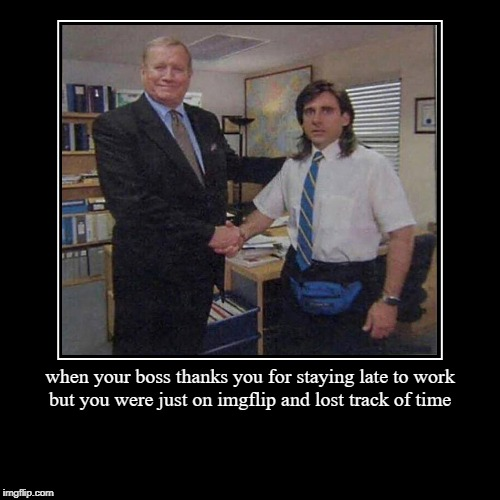 when your boss thanks you for staying late to work but you were just on imgflip and lost track of time | | image tagged in funny,demotivationals | made w/ Imgflip demotivational maker