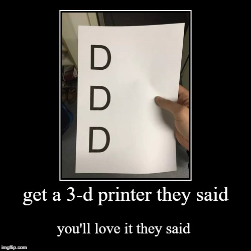 get a 3-d printer they said | you'll love it they said | image tagged in funny,demotivationals | made w/ Imgflip demotivational maker
