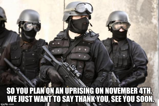 SO YOU PLAN ON AN UPRISING ON NOVEMBER 4TH.  WE JUST WANT TO SAY THANK YOU, SEE YOU SOON. | image tagged in swat | made w/ Imgflip meme maker