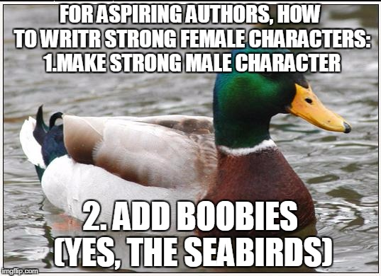 Actual Advice Mallard Meme | FOR ASPIRING AUTHORS, HOW TO WRITR STRONG FEMALE CHARACTERS: 1.MAKE STRONG MALE CHARACTER 2. ADD BOOBIES (YES, THE SEABIRDS) | image tagged in memes,actual advice mallard | made w/ Imgflip meme maker