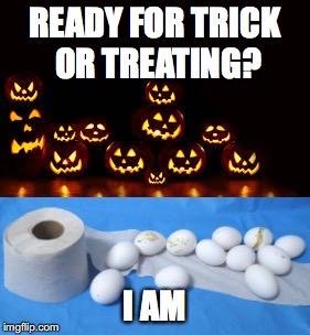 Trick or Treat | READY FOR TRICK OR TREATING? I AM | image tagged in trick or treat,halloween | made w/ Imgflip meme maker