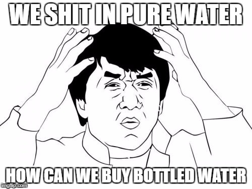Jackie Chan WTF Meme | WE SHIT IN PURE WATER HOW CAN WE BUY BOTTLED WATER | image tagged in memes,jackie chan wtf | made w/ Imgflip meme maker