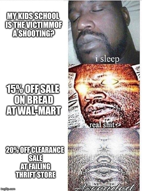 Real Shit? | MY KIDS SCHOOL IS THE VICTIMMOF A SHOOTING? 15% OFF SALE ON BREAD AT WAL-MART 20% OFF CLEARANCE SALE AT FAILING THRIFT STORE | image tagged in i sleep meme with ascended template,real shit,school shooting,walmart,bread | made w/ Imgflip meme maker