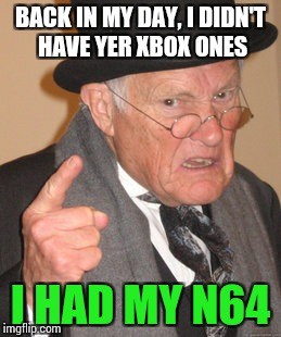 It still is in my storage, to this day. | BACK IN MY DAY, I DIDN'T HAVE YER XBOX ONES I HAD MY N64 | image tagged in memes,back in my day,funny | made w/ Imgflip meme maker