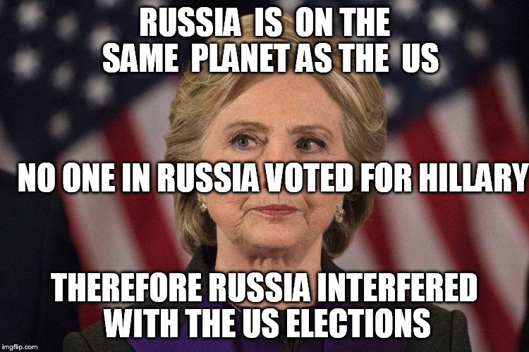 RUSSIA  IS  ON THE  SAME  PLANET AS THE  US THEREFORE RUSSIA INTERFERED WITH THE US ELECTIONS NO ONE IN RUSSIA VOTED FOR HILLARY | made w/ Imgflip meme maker