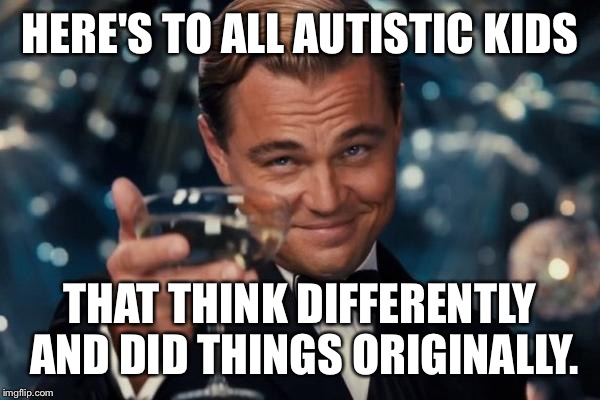 Leonardo Dicaprio Cheers Meme | HERE'S TO ALL AUTISTIC KIDS THAT THINK DIFFERENTLY AND DID THINGS ORIGINALLY. | image tagged in memes,leonardo dicaprio cheers | made w/ Imgflip meme maker