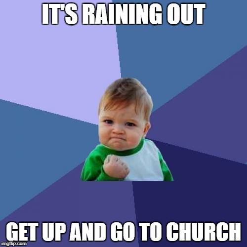 Success Kid Meme | IT'S RAINING OUT GET UP AND GO TO CHURCH | image tagged in memes,success kid | made w/ Imgflip meme maker