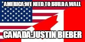 America VS Canada | AMERICA:WE NEED TO BUILD A WALL CANADA:JUSTIN BIEBER | image tagged in america vs canada | made w/ Imgflip meme maker