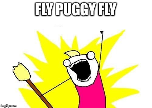 X All The Y Meme | FLY PUGGY FLY | image tagged in memes,x all the y | made w/ Imgflip meme maker