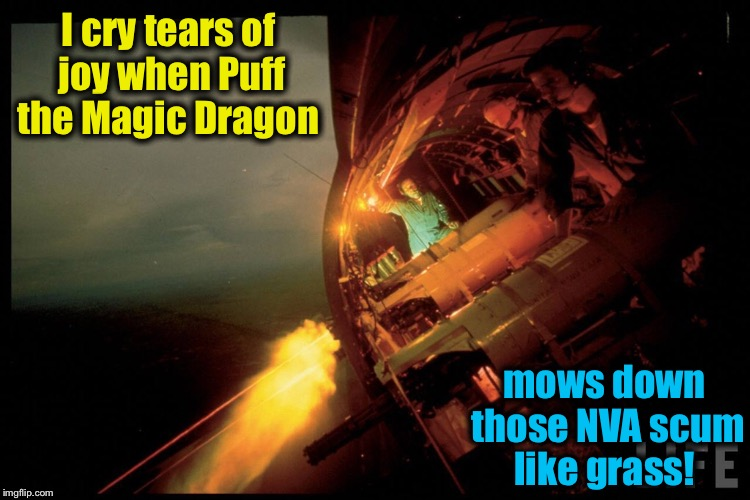 I cry tears of joy when Puff the Magic Dragon mows down those NVA scum like grass! | made w/ Imgflip meme maker