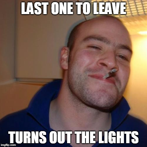 Good Guy Greg Meme | LAST ONE TO LEAVE TURNS OUT THE LIGHTS | image tagged in memes,good guy greg | made w/ Imgflip meme maker