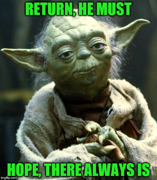 Star Wars Yoda Meme | RETURN, HE MUST HOPE, THERE ALWAYS IS | image tagged in memes,star wars yoda | made w/ Imgflip meme maker