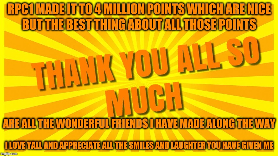 Thanks Everyone! :) | RPC1 MADE IT TO 4 MILLION POINTS WHICH ARE NICE I LOVE YALL AND APPRECIATE ALL THE SMILES AND LAUGHTER YOU HAVE GIVEN ME BUT THE BEST THING  | image tagged in memes,4 million points,thank imgflip friends,you rock,custom template,rpc1 | made w/ Imgflip meme maker