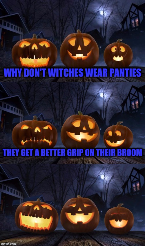 WHY DON'T WITCHES WEAR PANTIES THEY GET A BETTER GRIP ON THEIR BROOM | image tagged in bad pun jack-o-lantern | made w/ Imgflip meme maker