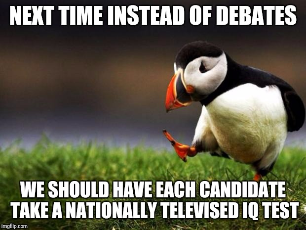 Solution Oriented | NEXT TIME INSTEAD OF DEBATES WE SHOULD HAVE EACH CANDIDATE TAKE A NATIONALLY TELEVISED IQ TEST | image tagged in memes,unpopular opinion puffin,politics,trump,bush | made w/ Imgflip meme maker