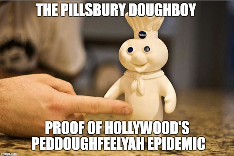 Pillsbury Doughboy Peddoughfeelyah | THE PILLSBURY DOUGHBOY PROOF OF HOLLYWOOD'S PEDDOUGHFEELYAH EPIDEMIC | image tagged in scumbag hollywood,funny memes | made w/ Imgflip meme maker