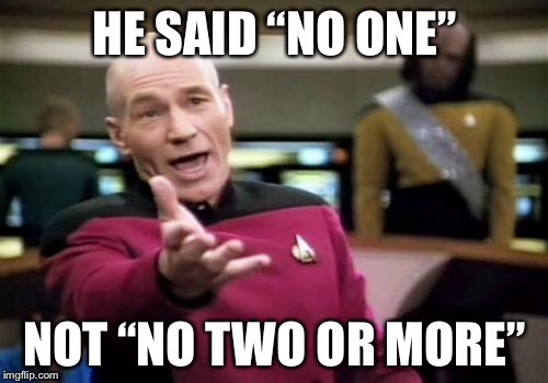 "Picard Wtf Meme | HE SAID ""NO ONE"" NOT ""NO TWO OR MORE"" 