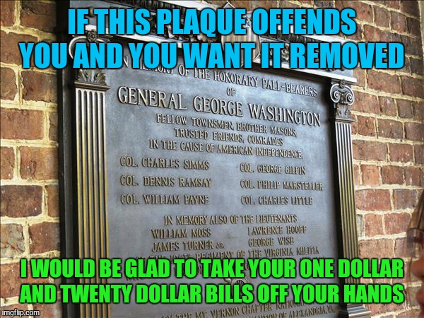 I wouldn't want you to have to carry around images of people that offend you  | IF THIS PLAQUE OFFENDS YOU AND YOU WANT IT REMOVED I WOULD BE GLAD TO TAKE YOUR ONE DOLLAR AND TWENTY DOLLAR BILLS OFF YOUR HANDS | image tagged in offended,liberals,george washington,memes | made w/ Imgflip meme maker