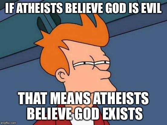 Futurama Fry Meme | IF ATHEISTS BELIEVE GOD IS EVIL THAT MEANS ATHEISTS BELIEVE GOD EXISTS | image tagged in memes,futurama fry | made w/ Imgflip meme maker
