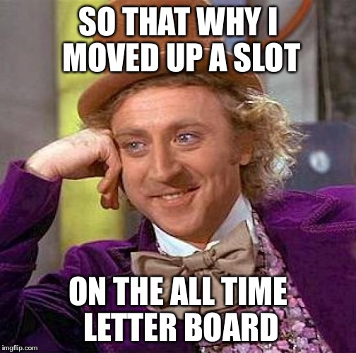 Creepy Condescending Wonka Meme | SO THAT WHY I MOVED UP A SLOT ON THE ALL TIME LETTER BOARD | image tagged in memes,creepy condescending wonka | made w/ Imgflip meme maker