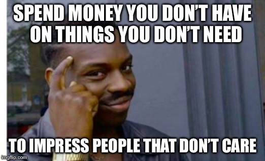 SPEND MONEY YOU DON'T HAVE ON THINGS YOU DON'T NEED TO IMPRESS PEOPLE THAT DON'T CARE | image tagged in american way | made w/ Imgflip meme maker