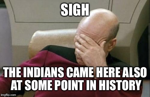 Captain Picard Facepalm Meme | SIGH THE INDIANS CAME HERE ALSO AT SOME POINT IN HISTORY | image tagged in memes,captain picard facepalm | made w/ Imgflip meme maker