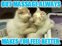 BUT MASSAGE ALWAYS MAKES YOU FEEL BETTER. | made w/ Imgflip meme maker