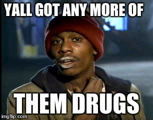 Y'all Got Any More Of That Meme | YALL GOT ANY MORE OF THEM DRUGS | image tagged in memes,yall got any more of | made w/ Imgflip meme maker