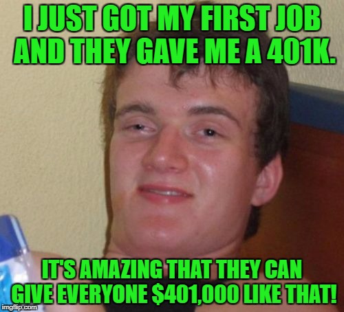 Hey, 10 guy, that's not quite how it works! | I JUST GOT MY FIRST JOB AND THEY GAVE ME A 401K. IT'S AMAZING THAT THEY CAN GIVE EVERYONE $401,000 LIKE THAT! | image tagged in memes,10 guy,401k,work,benefits,retirement | made w/ Imgflip meme maker