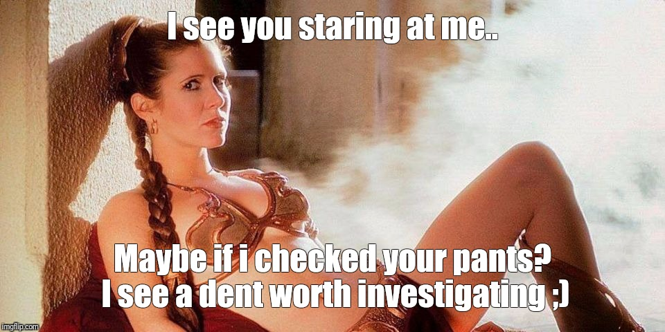 Star Wars Slave Leia | I see you staring at me.. Maybe if i checked your pants? I see a dent worth investigating ;) | image tagged in star wars slave leia | made w/ Imgflip meme maker