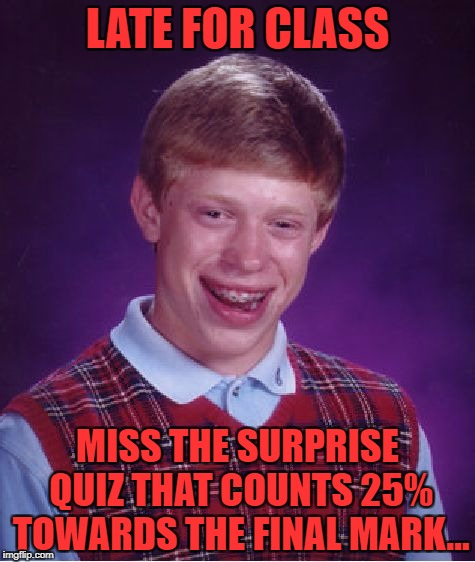 Bad Luck Brian Meme | LATE FOR CLASS MISS THE SURPRISE QUIZ THAT COUNTS 25% TOWARDS THE FINAL MARK... | image tagged in memes,bad luck brian | made w/ Imgflip meme maker