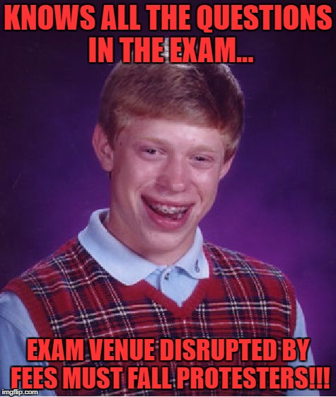 Bad Luck Brian Meme | KNOWS ALL THE QUESTIONS IN THE EXAM... EXAM VENUE DISRUPTED BY FEES MUST FALL PROTESTERS!!! | image tagged in memes,bad luck brian | made w/ Imgflip meme maker