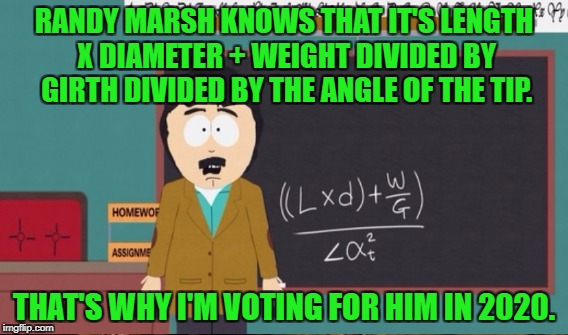 RANDY MARSH KNOWS THAT IT'S LENGTH X DIAMETER + WEIGHT DIVIDED BY GIRTH DIVIDED BY THE ANGLE OF THE TIP. THAT'S WHY I'M VOTING FOR HIM IN 20 | made w/ Imgflip meme maker