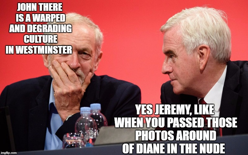 JOHN THERE IS A WARPED AND DEGRADING CULTURE IN WESTMINSTER YES JEREMY, LIKE WHEN YOU PASSED THOSE PHOTOS AROUND OF DIANE IN THE NUDE | image tagged in jeremy corbyn | made w/ Imgflip meme maker