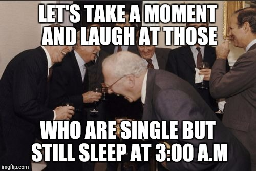 Laughing Men In Suits Meme | LET'S TAKE A MOMENT AND LAUGH AT THOSE WHO ARE SINGLE BUT STILL SLEEP AT 3:00 A.M | image tagged in memes,laughing men in suits | made w/ Imgflip meme maker