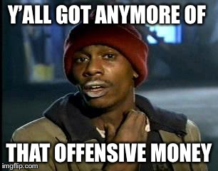 Y'all Got Any More Of That Meme | Y'ALL GOT ANYMORE OF THAT OFFENSIVE MONEY | image tagged in memes,yall got any more of | made w/ Imgflip meme maker