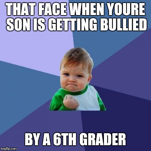 Success Kid Meme | THAT FACE WHEN YOURE SON IS GETTING BULLIED BY A 6TH GRADER | image tagged in memes,success kid | made w/ Imgflip meme maker