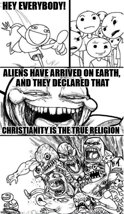 Trollbait / Nobody is Right | HEY EVERYBODY! ALIENS HAVE ARRIVED ON EARTH, AND THEY DECLARED THAT CHRISTIANITY IS THE TRUE RELIGION | image tagged in trollbait / nobody is right | made w/ Imgflip meme maker