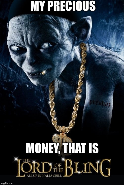 Movie Week Oct 22 - 29 (A SpursFanFromAround and haramisbae event) | MY PRECIOUS MONEY, THAT IS | image tagged in lord of the bling,parody,meme | made w/ Imgflip meme maker