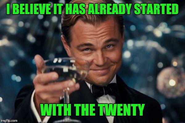 Leonardo Dicaprio Cheers Meme | I BELIEVE IT HAS ALREADY STARTED WITH THE TWENTY | image tagged in memes,leonardo dicaprio cheers | made w/ Imgflip meme maker