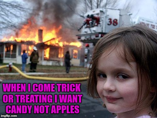 I give out lots of good candy so the kids like coming to my house!!! | WHEN I COME TRICK OR TREATING I WANT CANDY NOT APPLES | image tagged in memes,disaster girl,halloween,funny,flashback,fire fire | made w/ Imgflip meme maker