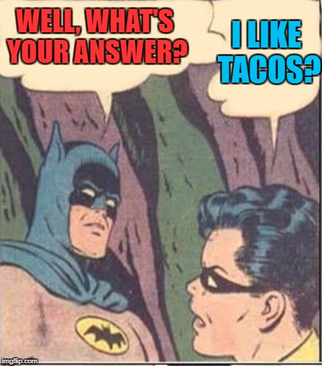 WELL, WHAT'S YOUR ANSWER? I LIKE TACOS? | made w/ Imgflip meme maker
