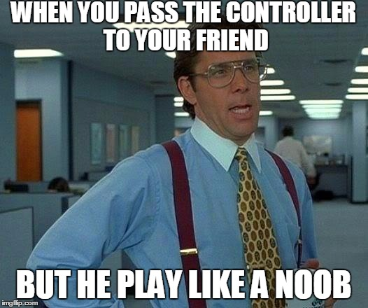 That Would Be Great Meme | WHEN YOU PASS THE CONTROLLER TO YOUR FRIEND BUT HE PLAY LIKE A NOOB | image tagged in memes,that would be great | made w/ Imgflip meme maker