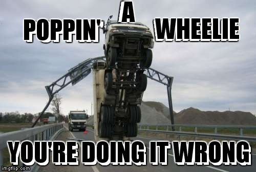 He didn't have proper clearance for that maneuver...  | POPPIN' YOU'RE DOING IT WRONG A WHEELIE | image tagged in you're doing it wrong,not clear | made w/ Imgflip meme maker