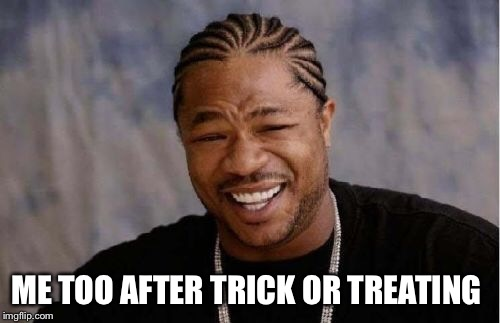 Yo Dawg Heard You Meme | ME TOO AFTER TRICK OR TREATING | image tagged in memes,yo dawg heard you | made w/ Imgflip meme maker