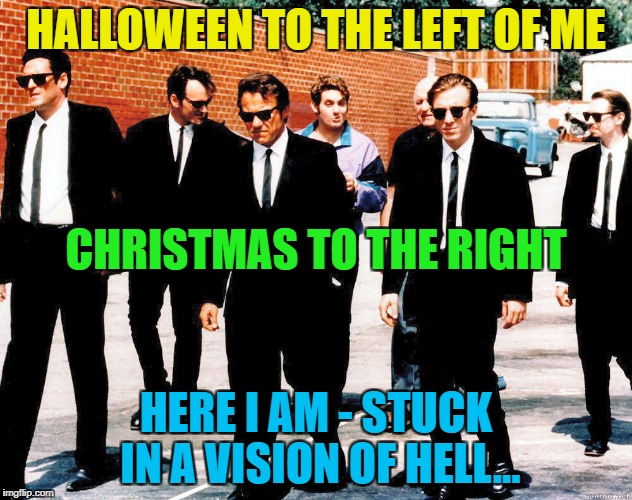 Y U no wait until after Halloween to sell Christmas stuff? :) | HALLOWEEN TO THE LEFT OF ME HERE I AM - STUCK IN A VISION OF HELL... CHRISTMAS TO THE RIGHT | image tagged in reservoir dogs,memes,christmas,halloween,shopping,films | made w/ Imgflip meme maker