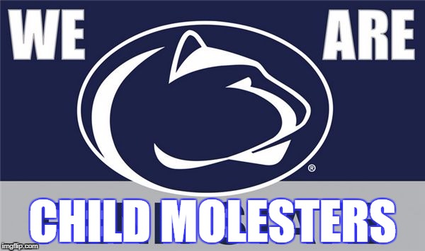 Penn State | CHILD MOLESTERS | image tagged in penn state | made w/ Imgflip meme maker