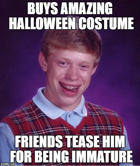 I AM getting too old for trick-or-treating | BUYS AMAZING HALLOWEEN COSTUME FRIENDS TEASE HIM FOR BEING IMMATURE | image tagged in memes,bad luck brian | made w/ Imgflip meme maker